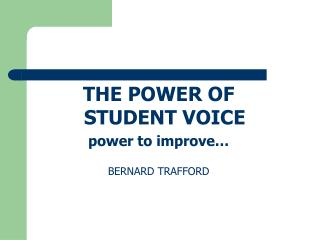 THE POWER OF STUDENT VOICE power to improve… BERNARD TRAFFORD