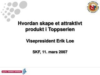 Hvordan skape et attraktivt produkt i Toppserien  Visepresident Erik Loe SKF, 11. mars 2007