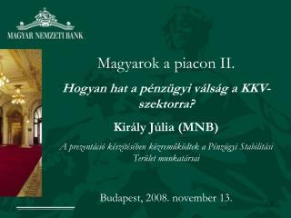 Magyarok a piacon II. Hogyan hat a pénzügyi válság a KKV-szektorra? Király Júlia (MNB)