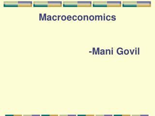Macroeconomics                             -Mani Govil