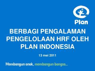 BERBAGI PENGALAMAN PENGELOLAAN HRF OLEH PLAN INDONESIA 13 mei 2011