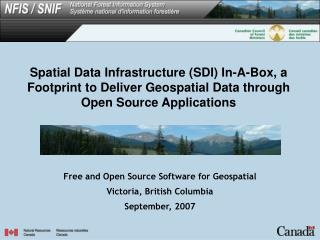 Free and Open Source Software for Geospatial Victoria, British Columbia September, 2007