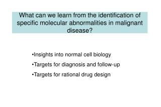 Insights into normal cell biology Targets for diagnosis and follow-up