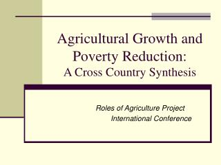 Agricultural Growth and  Poverty Reduction:  A Cross Country Synthesis