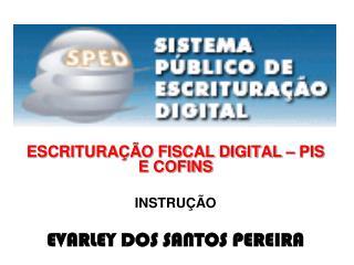 ESCRITURAÇÃO FISCAL DIGITAL – PIS E COFINS INSTRUÇÃO EVARLEY DOS SANTOS PEREIRA