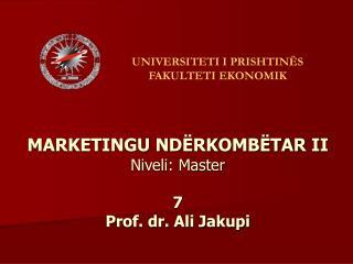 MARKETINGU ND RKOMB TAR II Niveli: Master   7 Prof. dr. Ali Jakupi