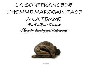 LA SOUFFRANCE DE L HOMME MAROCAIN FACE A LA FEMME Par Dr Amal Chabach Medecin Sexologue et Th rapeute