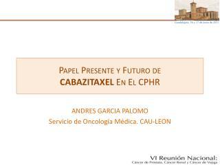 Papel Presente y Futuro de  CABAZITAXEL  En El CPHR