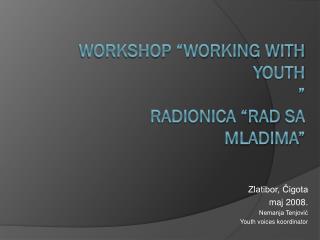 "WORKSHOP ""WORKING WITH YOUTH "" RADIONICA "" Rad sa mladima """