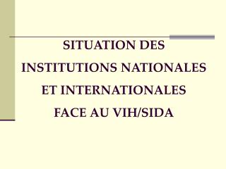 SITUATION DES INSTITUTIONS NATIONALES ET INTERNATIONALES  FACE AU VIH/SIDA