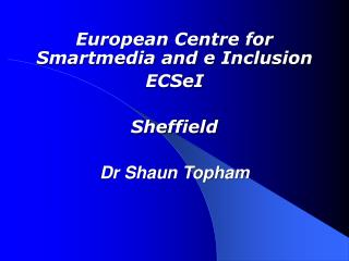 European Centre for Smartmedia and e Inclusion ECSeI Sheffield Dr Shaun Topham