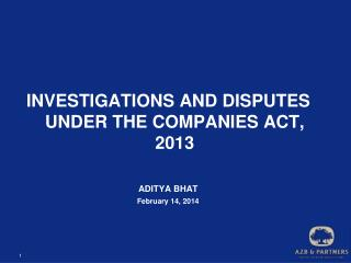INVESTIGATIONS AND DISPUTES UNDER THE COMPANIES ACT, 2013 ADITYA BHAT February 14, 2014