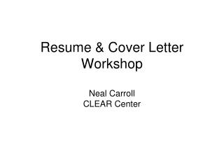 Resume  Cover Letter Workshop  Neal Carroll CLEAR Center