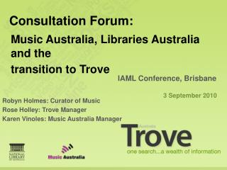 Robyn Holmes: Curator of Music Rose Holley: Trove Manager Karen Vinoles: Music Australia Manager