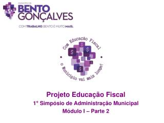 Projeto Educação Fiscal 1° Simpósio de Administração Municipal Módulo I – Parte 2