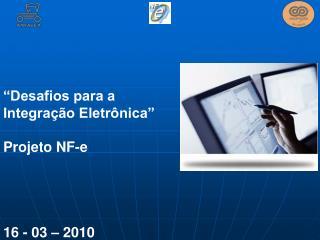 """""""Desafios para a Integração Eletrônica"""" Projeto NF-e  16 - 03 – 2010"""