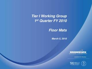 Tier I Working Group 1 st  Quarter FY 2010 Floor Mats March 5, 2010
