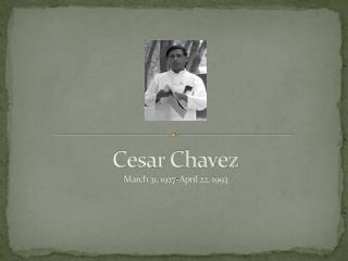 Cesar Chavez M arch 31, 1927-April 22, 1993