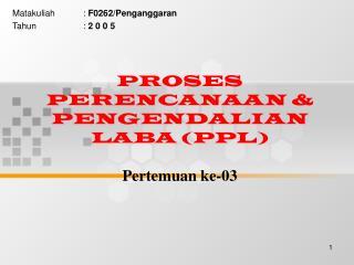 PROSES PERENCANAAN & PENGENDALIAN LABA (PPL) Pertemuan ke-03