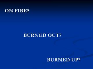 ON FIRE? BURNED OUT?            BURNED UP?