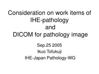 Consideration on work items of IHE-pathology  and  DICOM for pathology image