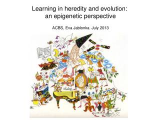 Learning in heredity and evolution:   an epigenetic perspective ACBS, Eva Jablonka  July 2013