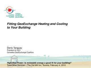 Fitting GeoExchange Heating and Cooling to Your Building Denis Tanguay President & CEO