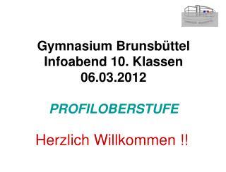 Gymnasium Brunsbüttel Infoabend 10. Klassen 06.03.2012 PROFILOBERSTUFE