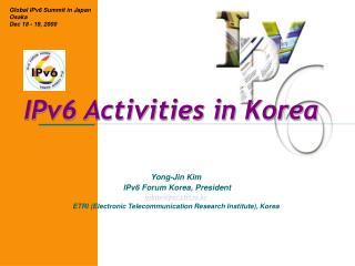 Yong-Jin Kim  IPv6 Forum Korea, President yjkim@pec.etri.re.kr