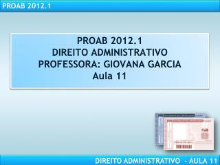 PROAB 2012.1 DIREITO ADMINISTRATIVO PROFESSORA: GIOVANA GARCIA Aula 11