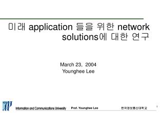 미래  application  들을 위한  network solutions 에 대한 연구   March 23,  2004 Younghee Lee
