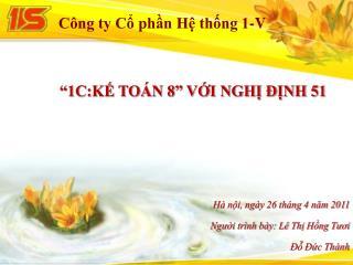 """""""1C:KẾ TOÁN 8"""" VỚI NGHỊ ĐỊNH 51 Hà nội, ngày 26 tháng 4 năm 2011 Người trình bày: Lê Thị Hồng Tươi"""