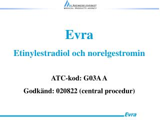 Evra Etinylestradiol och norelgestromin ATC-kod: G03A A Godkänd: 020822 (central procedur)