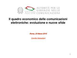 Il quadro economico delle comunicazioni elettroniche: evoluzione e nuove sfide Roma, 23 Marzo 2010
