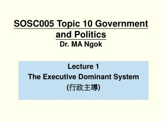 SOSC005 Topic 10 Government and Politics Dr. MA Ngok