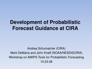 Development of Probabilistic Forecast Guidance at CIRA