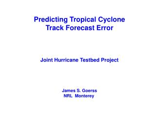 Predicting Tropical Cyclone Track Forecast Error Joint Hurricane Testbed Project James S. Goerss