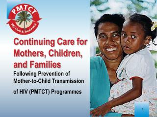 Continuing Care for Mothers, Children, and Families  Following Prevention of Mother-to-Child Transmission of HIV PMTCT P