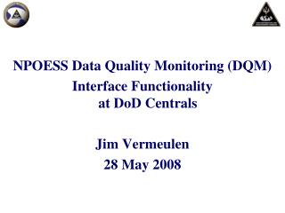 NPOESS Data Quality Monitoring (DQM)  Interface Functionality at DoD Centrals Jim Vermeulen