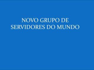 NOVO GRUPO DE SERVIDORES DO MUNDO