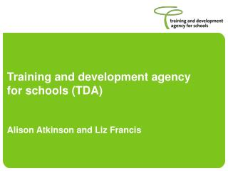 Training and development agency for schools (TDA) Alison Atkinson and Liz Francis