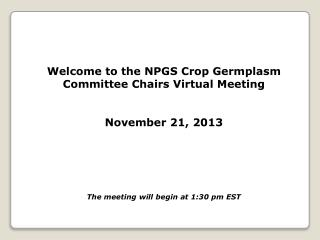 Welcome to the NPGS Crop Germplasm Committee Chairs Virtual Meeting November 21, 2013