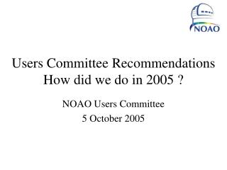 Users Committee Recommendations  How did we do in 2005 ?