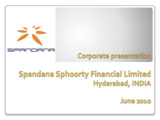 Corporate presentation  Spandana Sphoorty Financial Limited Hyderabad, INDIA  June 2010
