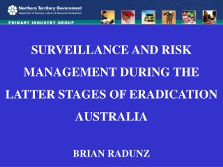 SURVEILLANCE AND RISK  MANAGEMENT DURING THE  LATTER STAGES OF ERADICATION AUSTRALIA BRIAN RADUNZ