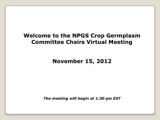 Welcome to the NPGS Crop Germplasm Committee Chairs Virtual Meeting November 15, 2012