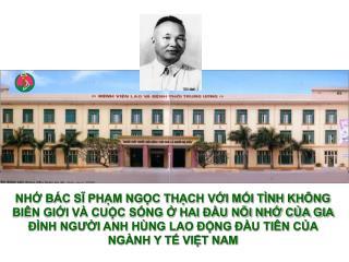 Bác sĩ Phạm Ngọc Thạch sinh ngày 7/5/1909 tại Phan Thiết