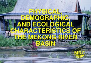 PHYSICAL, DEMOGRAPHIC,  AND ECOLOGICAL CHARACTERISTICS OF THE MEKONG RIVER BASIN