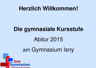 Herzlich Willkommen! Die gymnasiale Kursstufe Abitur 2015 am  Gymnasium Isny