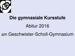 Die gymnasiale Kursstufe Abitur  2016 am  Geschwister-Scholl-Gymnasium